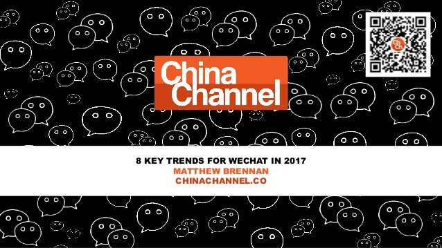 8 KEY TRENDS FOR WECHAT IN 2017 MATTHEW BRENNAN CHINACHANNEL.CO