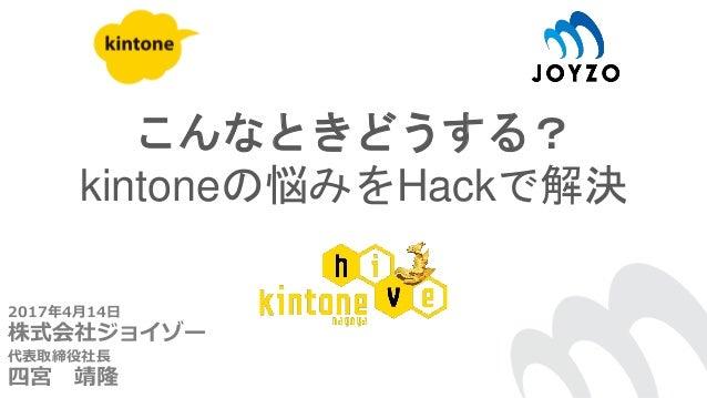 こんなときどうする? kintoneの悩みをHackで解決 2017年4月14日 株式会社ジョイゾー 代表取締役社長 四宮 靖隆