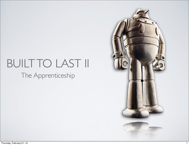 BUILT TO LAST II                  The ApprenticeshipThursday, February 21, 13              1