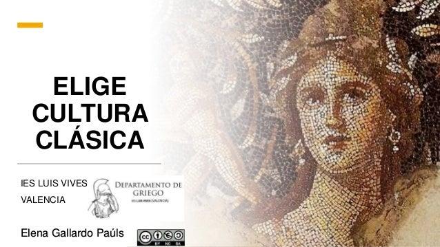 ELIGE CULTURA CLÁSICA IES LUIS VIVES VALENCIA Elena Gallardo Paúls