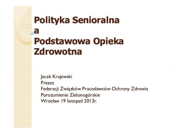 Polityka Senioralna a Podstawowa Opieka Zdrowotna Jacek Krajewski Prezes Federacji Związków Pracodawców Ochrony Zdrowia Po...