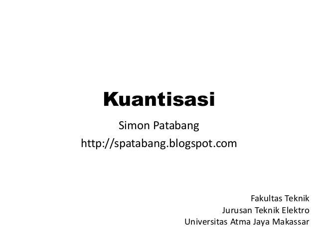 Kuantisasi Simon Patabang http://spatabang.blogspot.com Fakultas Teknik Jurusan Teknik Elektro Universitas Atma Jaya Makas...