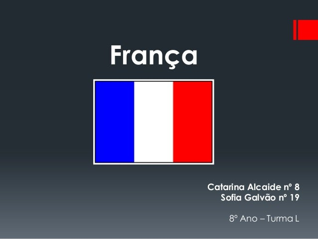 França         Catarina Alcaide nº 8           Sofia Galvão nº 19             8º Ano – Turma L