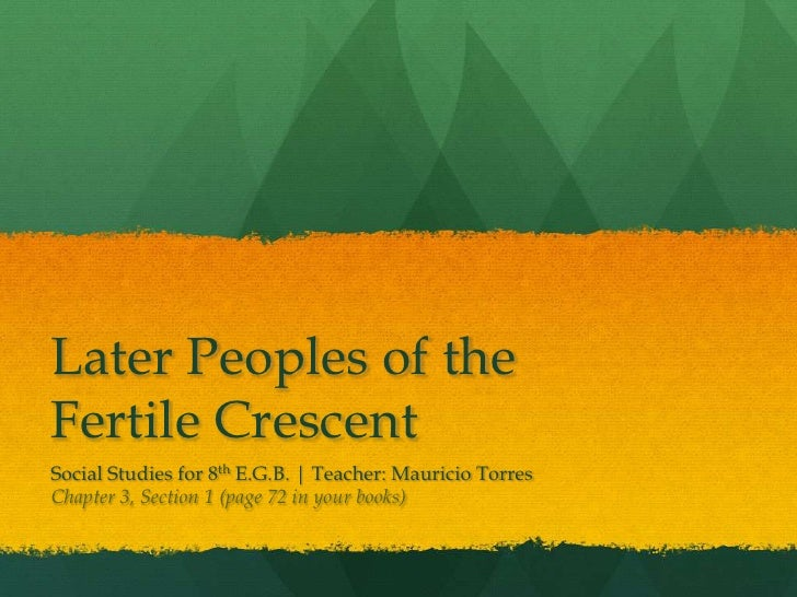 Later Peoples of theFertile CrescentSocial Studies for 8th E.G.B. | Teacher: Mauricio TorresChapter 3, Section 1 (page 72 ...