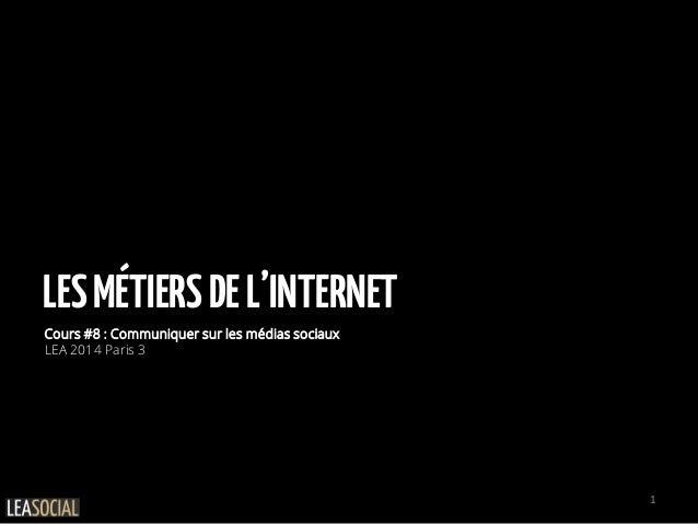 LESMÉTIERSDEL'INTERNET Cours #8 : Communiquer sur les médias sociaux LEA 2014 Paris 3 1