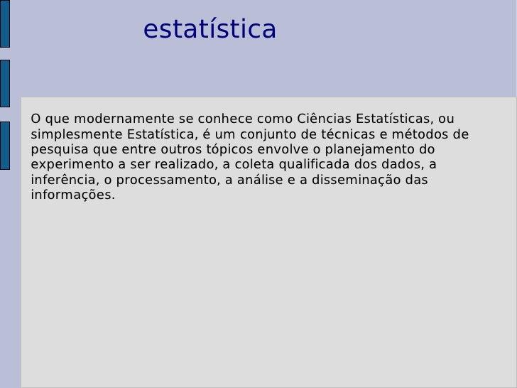 estatística O que modernamente se conhece como Ciências Estatísticas, ou simplesmente Estatística, é um conjunto de técnic...