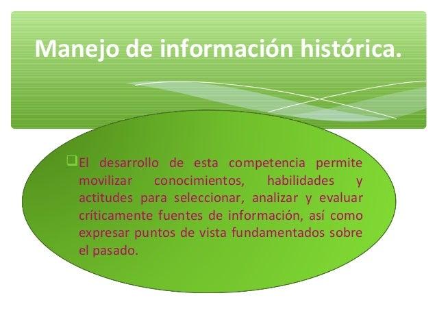 Manejo de información histórica.  El desarrollo de esta competencia permite   movilizar   conocimientos,    habilidades  ...