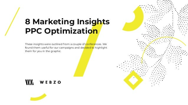 8 Marketing Insights PPC Optimization These insights were outlined from a couple of conferences. We found them useful for ...