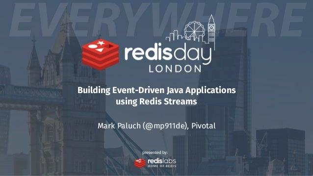 Building Event-Driven Java Applications using Redis Streams Mark Paluch (@mp911de), Pivotal