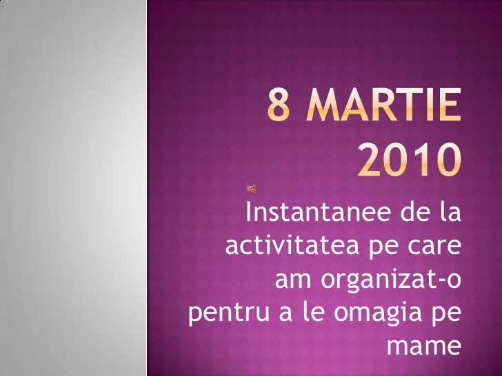 8 martie 2010<br />Instantanee de la activitateape care am organizat-o pentru a le omagia pe mame<br />