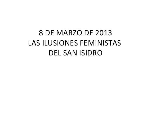 8 DE MARZO DE 2013LAS ILUSIONES FEMINISTAS      DEL SAN ISIDRO