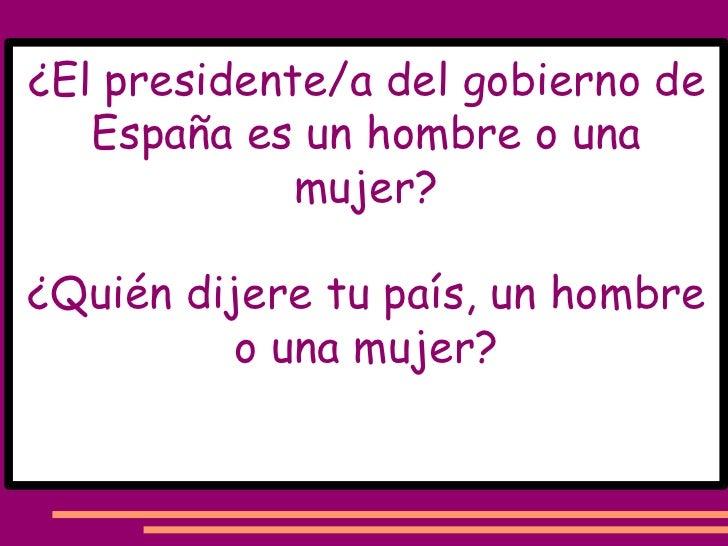 ¿El presidente/a del gobierno de España es un hombre o una mujer? ¿Quién dijere tu país, un hombre o una mujer?