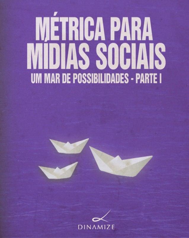 MÉTRICA PARA MÍDIAS SOCIAIS  UM MAR DE POSSIBILIDADES             Parte I         Dinamize        Primeira edição - 2011