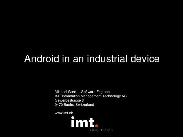 Android in an industrial device Michael Guntli – Software Engineer IMT Information Management Technology AG Gewerbestrasse...
