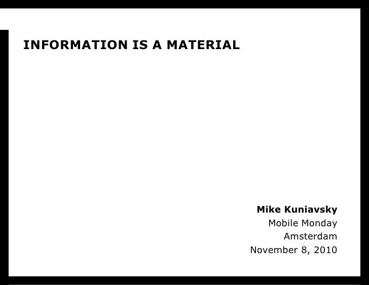 INFORMATION IS A MATERIAL                                  Mike Kuniavsky                                Mobile Monday    ...