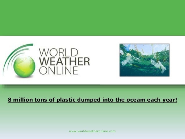 www.worldweatheronline.com 8 million tons of plastic dumped into the oceam each year!