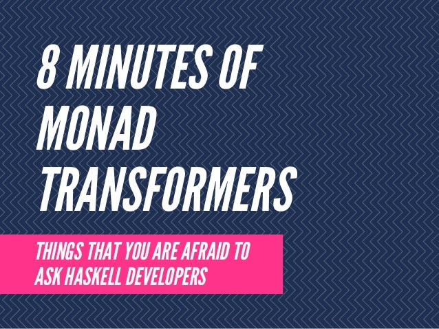8 MINUTES OF MONAD TRANSFORMERS THINGS THAT YOU ARE AFRAID TO ASK HASKELL DEVELOPERS