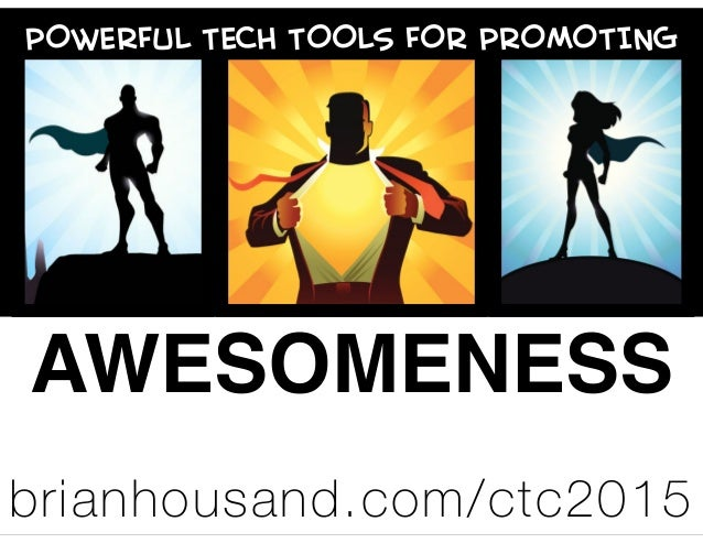 POWERFUL TECH TOOLS FOR PROMOTING AWESOMENESS brianhousand.com/ctc2015