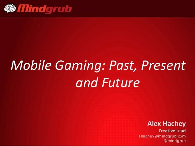Mobile Gaming: Past, Present         and Future                       Alex Hachey                            Creative Lead...