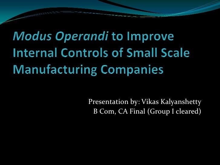 Modus Operandi to Improve Internal Controls of Small Scale Manufacturing Companies<br />Presentation by: Vikas Kalyanshett...