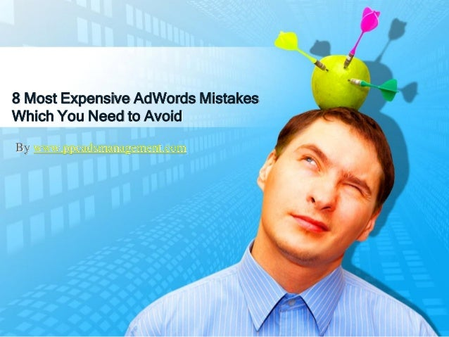 8 Most Expensive AdWords Mistakes Which You Need to Avoid By www.ppcadsmanagement.com