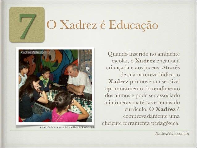7 O Xadrez é Educação Quando inserido no ambiente escolar, o Xadrez encanta à criançada e aos jovens. Através de sua natur...