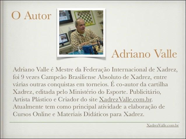O Autor Adriano Valle Adriano Valle é Mestre da Federação Internacional de Xadrez, foi 9 vezes Campeão Brasiliense Absolut...