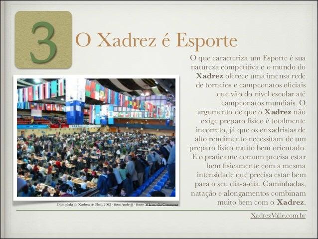 3 O Xadrez é Esporte XadrezValle.com.br O que caracteriza um Esporte é sua natureza competitiva e o mundo do Xadrez oferec...