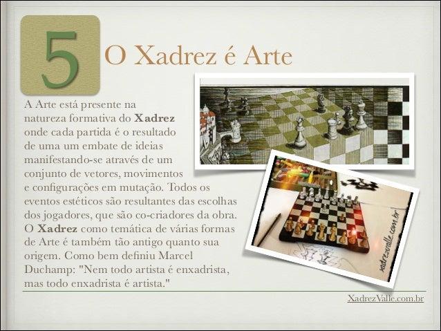 5 O Xadrez é Arte A Arte está presente na natureza formativa do Xadrez onde cada partida é o resultado de uma um embate de...