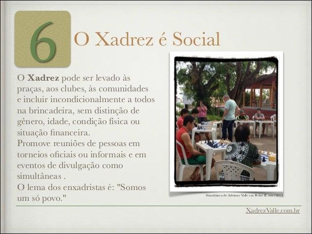 6 O Xadrez é Social O Xadrez pode ser levado às praças, aos clubes, às comunidades e incluir incondicionalmente a todos na...