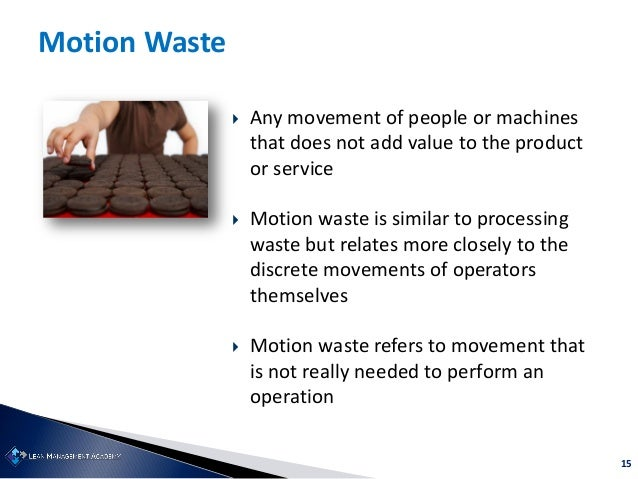 15 Motion Waste  Any movement of people or machines that does not add value to the product or service  Motion waste is s...