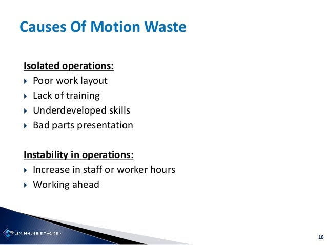 16 Causes Of Motion Waste Isolated operations:  Poor work layout  Lack of training  Underdeveloped skills  Bad parts p...