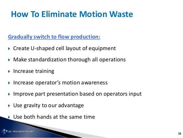 18 How To Eliminate Motion Waste Gradually switch to flow production:  Create U-shaped cell layout of equipment  Make st...