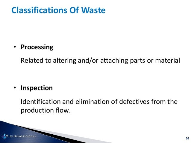 26 Classifications Of Waste • Processing Related to altering and/or attaching parts or material • Inspection Identificatio...