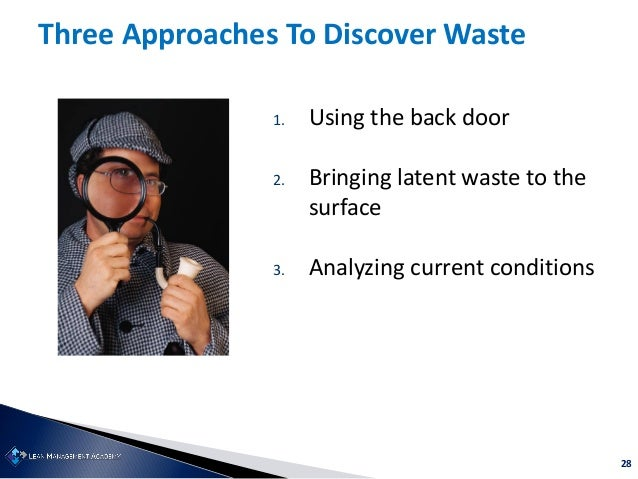 28 1. Using the back door 2. Bringing latent waste to the surface 3. Analyzing current conditions Three Approaches To Disc...