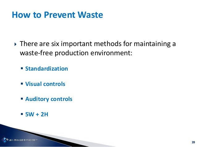 39 How to Prevent Waste  There are six important methods for maintaining a waste-free production environment:  Standardi...