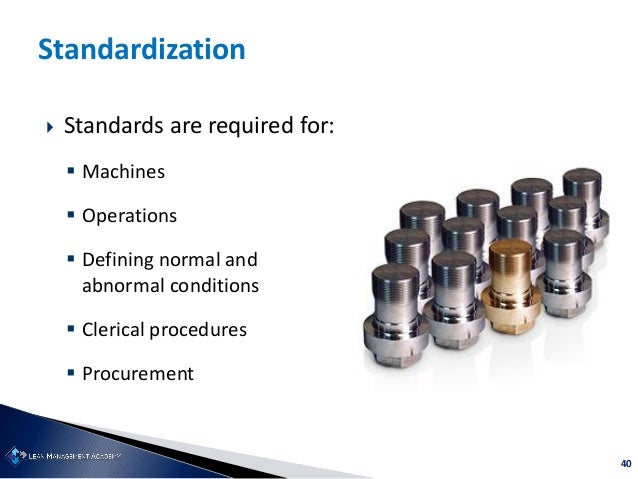 40 Standardization  Standards are required for:  Machines  Operations  Defining normal and abnormal conditions  Cleri...