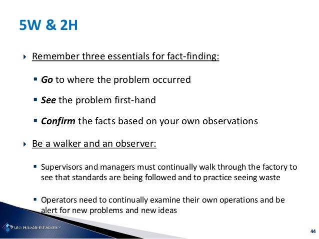 44 5W & 2H  Remember three essentials for fact-finding:  Go to where the problem occurred  See the problem first-hand ...