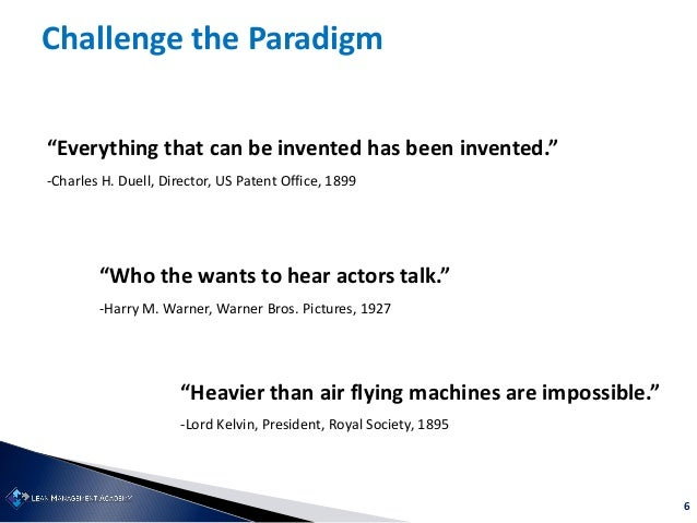 """6 """"Everything that can be invented has been invented."""" -Charles H. Duell, Director, US Patent Office, 1899 """"Who the wants ..."""