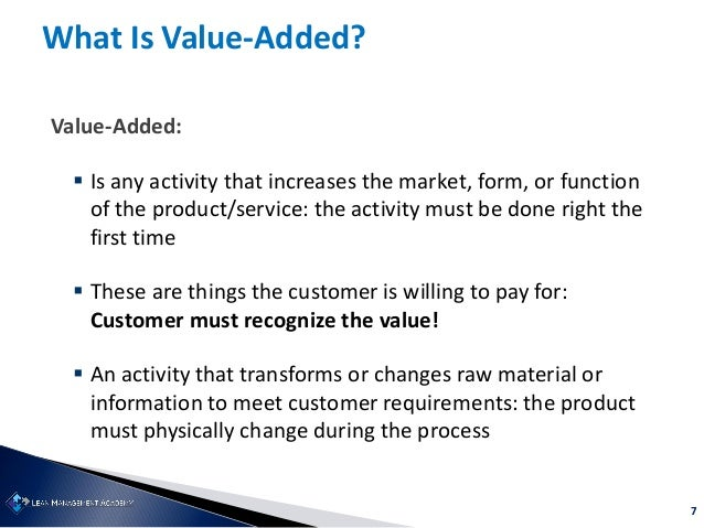 7 What Is Value-Added? Value-Added:  Is any activity that increases the market, form, or function of the product/service:...