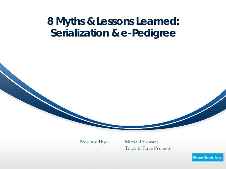 8 Myths & Lessons Learned: Serialization & e-Pedigree      Presented by:   Michael Stewart                      Track & Tr...