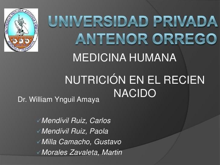 UNIVERSIDAD PRIVADA ANTENOR ORREGO<br />MEDICINA HUMANA<br />NUTRICIÓN EN EL RECIEN NACIDO<br />Dr. William Ynguil Amaya<b...