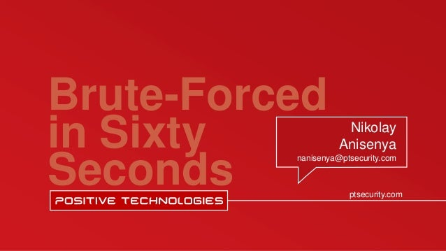 Brute-Forced in Sixty Seconds ptsecurity.com Nikolay Anisenya nanisenya@ptsecurity.com