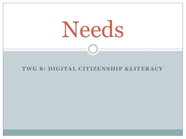 TWG 8: DIGITAL CITIZENSHIP &LITERACY Needs