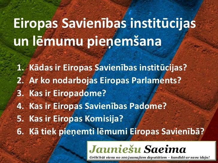 Eiropas Savienības institūcijasun lēmumu pieņemšana1.   Kādas ir Eiropas Savienības institūcijas?2.   Ar ko nodarbojas Eir...