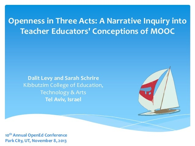 Openness in Three Acts: A Narrative Inquiry into Teacher Educators' Conceptions of MOOC  Dalit Levy and Sarah Schrire Kibb...