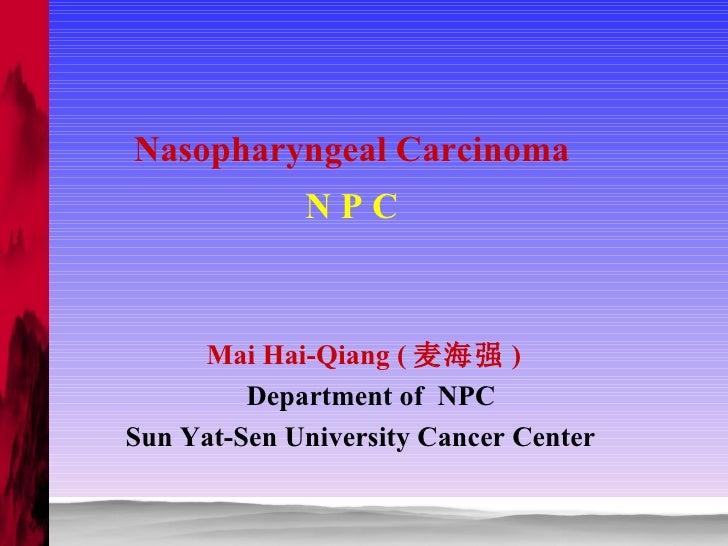 Nasopharyngeal Carcinoma N P C Mai Hai-Qiang ( 麦海强 ) Department of  NPC Sun Yat-Sen University Cancer Center