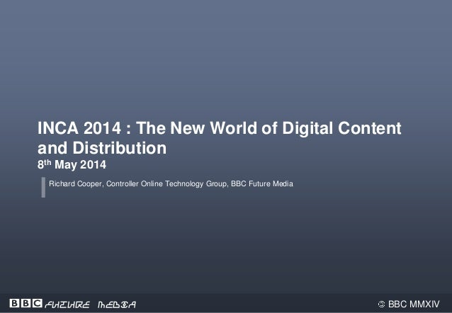 BBC MMXIVFuture Media INCA 2014 : The New World of Digital Content and Distribution 8th May 2014 Richard Cooper, Controlle...