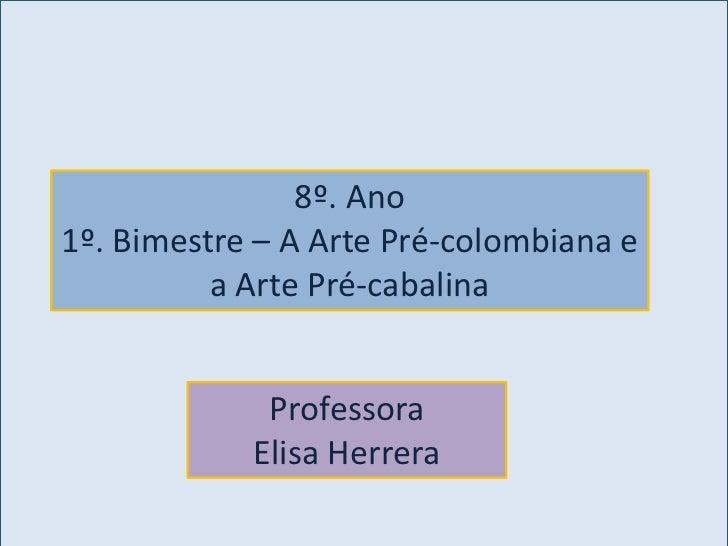 8º. Ano1º. Bimestre – A Arte Pré-colombiana e          a Arte Pré-cabalina             Professora            Elisa Herrera