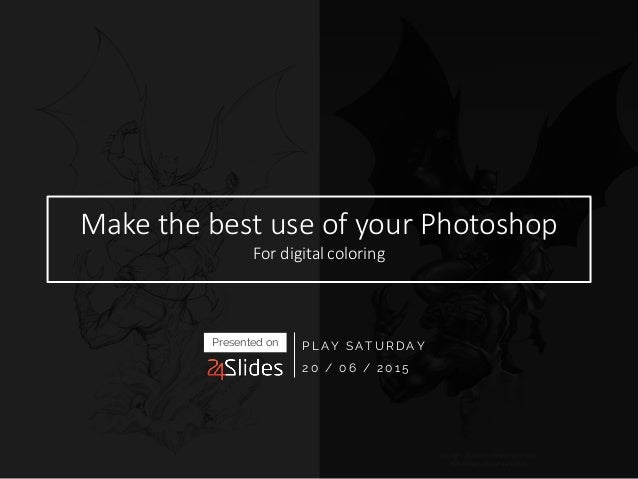 Make the best use of your Photoshop For digital coloring PLAY SATURDAY 20 / 06 / 2015 Presented on